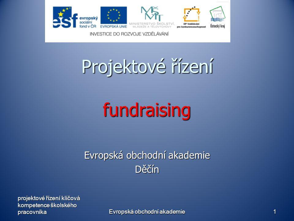 Evropská obchodní akademie1 Projektové řízení fundraising Evropská obchodní akademie Děčín projektové řízení klíčová kompetence školského pracovníka