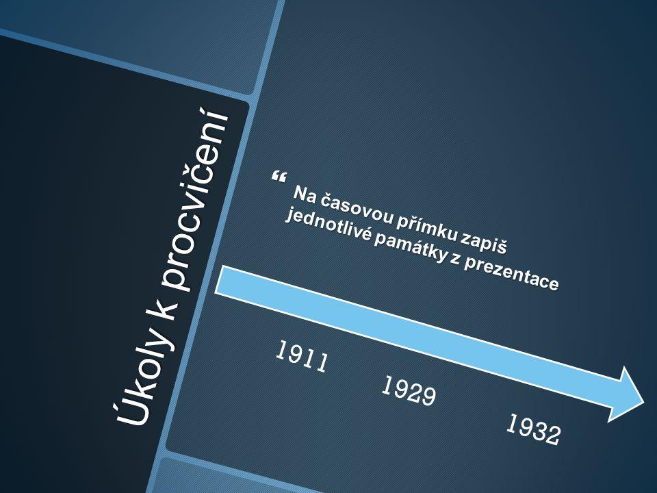 Úkoly k procvičení  Na časovou přímku zapiš jednotlivé památky z prezentace 1932 1929 1911