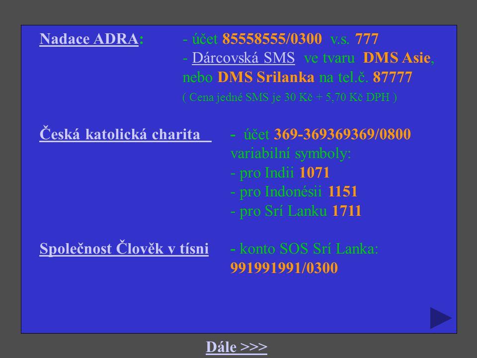 Nadace ADRANadace ADRA: - účet 85558555/0300 v.s. 777 - Dárcovská SMS ve tvaru DMS Asie,Dárcovská SMS nebo DMS Srilanka na tel.č. 87777 ( Cena jedné S