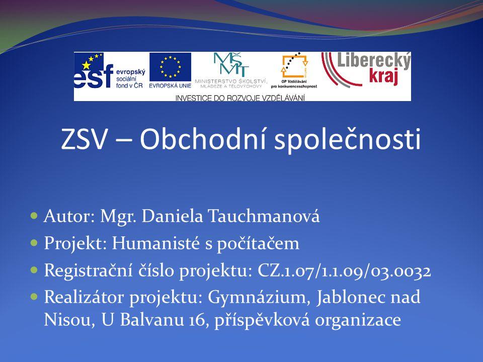 ZSV – Obchodní společnosti Autor: Mgr. Daniela Tauchmanová Projekt: Humanisté s počítačem Registrační číslo projektu: CZ.1.07/1.1.09/03.0032 Realizáto