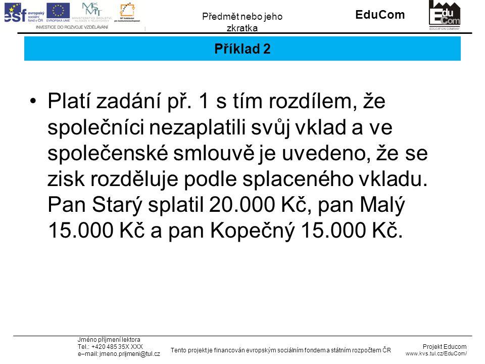 INVESTICE DO ROZVOJE VZDĚLÁVÁNÍ EduCom Projekt Educom www.kvs.tul.cz/EduCom/ Tento projekt je financován evropským sociálním fondem a státním rozpočtem ČR Předmět nebo jeho zkratka Jméno příjmení lektora Tel.: +420 485 35X XXX e–mail: jmeno.prijmeni@tul.cz Příklad 2 Platí zadání př.