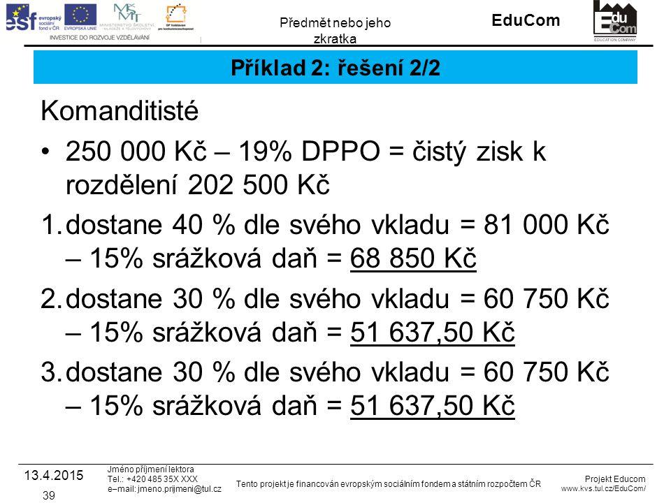 INVESTICE DO ROZVOJE VZDĚLÁVÁNÍ EduCom Projekt Educom www.kvs.tul.cz/EduCom/ Tento projekt je financován evropským sociálním fondem a státním rozpočtem ČR Předmět nebo jeho zkratka Jméno příjmení lektora Tel.: +420 485 35X XXX e–mail: jmeno.prijmeni@tul.cz Příklad 2: řešení 2/2 Komanditisté 250 000 Kč – 19% DPPO = čistý zisk k rozdělení 202 500 Kč 1.dostane 40 % dle svého vkladu = 81 000 Kč – 15% srážková daň = 68 850 Kč 2.dostane 30 % dle svého vkladu = 60 750 Kč – 15% srážková daň = 51 637,50 Kč 3.dostane 30 % dle svého vkladu = 60 750 Kč – 15% srážková daň = 51 637,50 Kč 13.4.2015 39