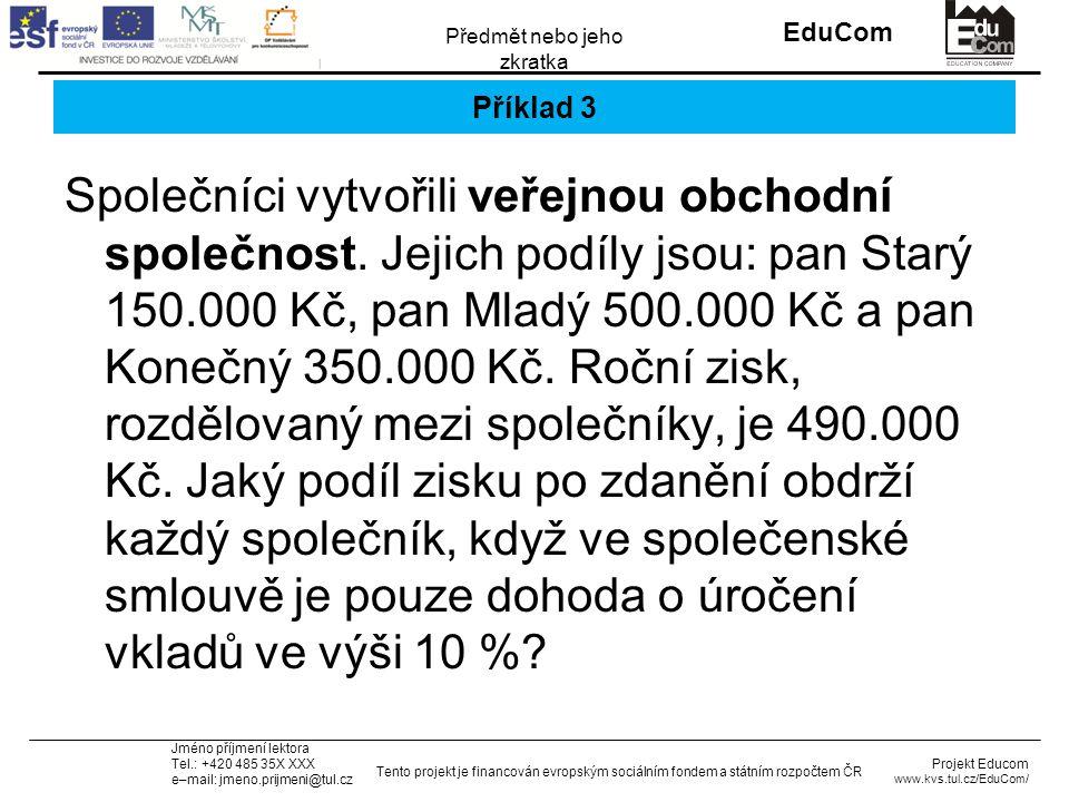 INVESTICE DO ROZVOJE VZDĚLÁVÁNÍ EduCom Projekt Educom www.kvs.tul.cz/EduCom/ Tento projekt je financován evropským sociálním fondem a státním rozpočtem ČR Předmět nebo jeho zkratka Jméno příjmení lektora Tel.: +420 485 35X XXX e–mail: jmeno.prijmeni@tul.cz Příklad 3 Společníci vytvořili veřejnou obchodní společnost.