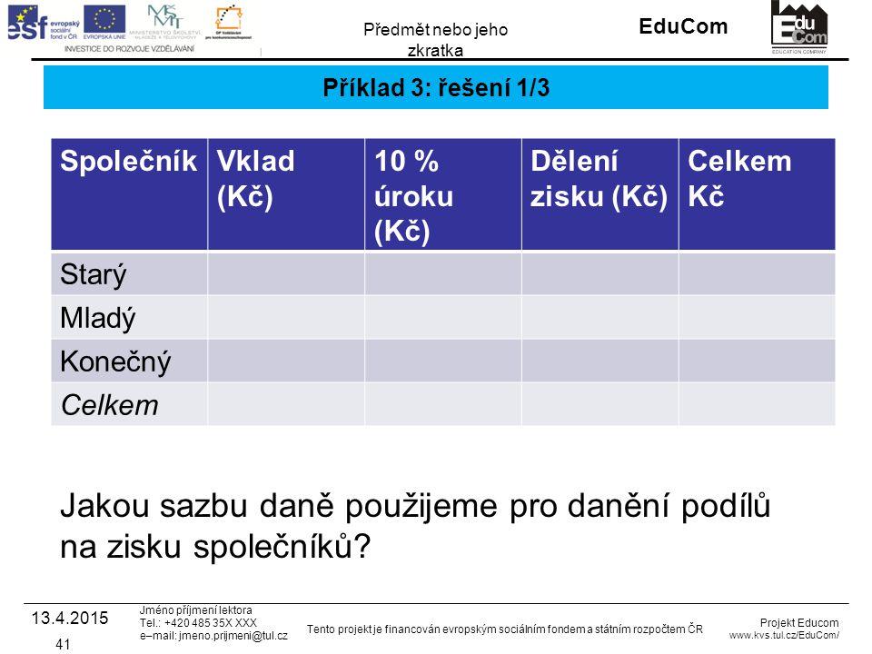 INVESTICE DO ROZVOJE VZDĚLÁVÁNÍ EduCom Projekt Educom www.kvs.tul.cz/EduCom/ Tento projekt je financován evropským sociálním fondem a státním rozpočtem ČR Předmět nebo jeho zkratka Jméno příjmení lektora Tel.: +420 485 35X XXX e–mail: jmeno.prijmeni@tul.cz Příklad 3: řešení 1/3 SpolečníkVklad (Kč) 10 % úroku (Kč) Dělení zisku (Kč) Celkem Kč Starý Mladý Konečný Celkem 13.4.2015 41 Jakou sazbu daně použijeme pro danění podílů na zisku společníků?