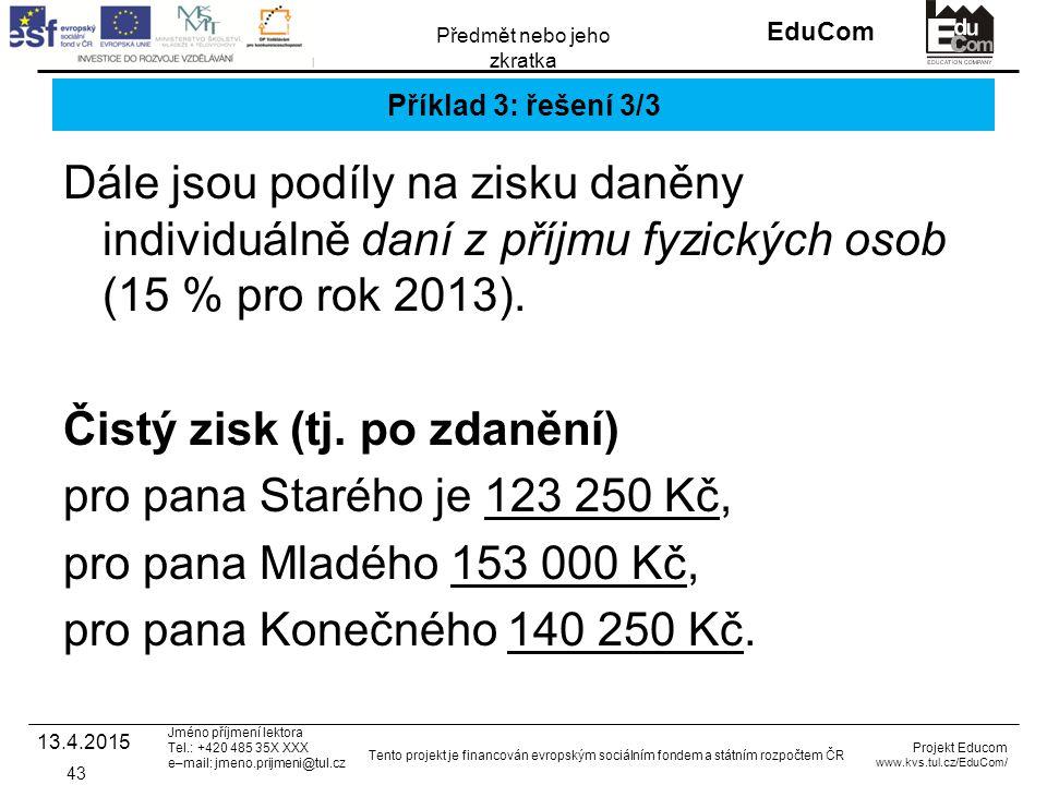 INVESTICE DO ROZVOJE VZDĚLÁVÁNÍ EduCom Projekt Educom www.kvs.tul.cz/EduCom/ Tento projekt je financován evropským sociálním fondem a státním rozpočtem ČR Předmět nebo jeho zkratka Jméno příjmení lektora Tel.: +420 485 35X XXX e–mail: jmeno.prijmeni@tul.cz Příklad 3: řešení 3/3 Dále jsou podíly na zisku daněny individuálně daní z příjmu fyzických osob (15 % pro rok 2013).