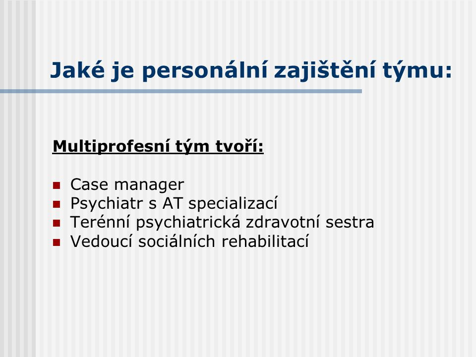 Jaké je personální zajištění týmu: Multiprofesní tým tvoří: Case manager Psychiatr s AT specializací Terénní psychiatrická zdravotní sestra Vedoucí so