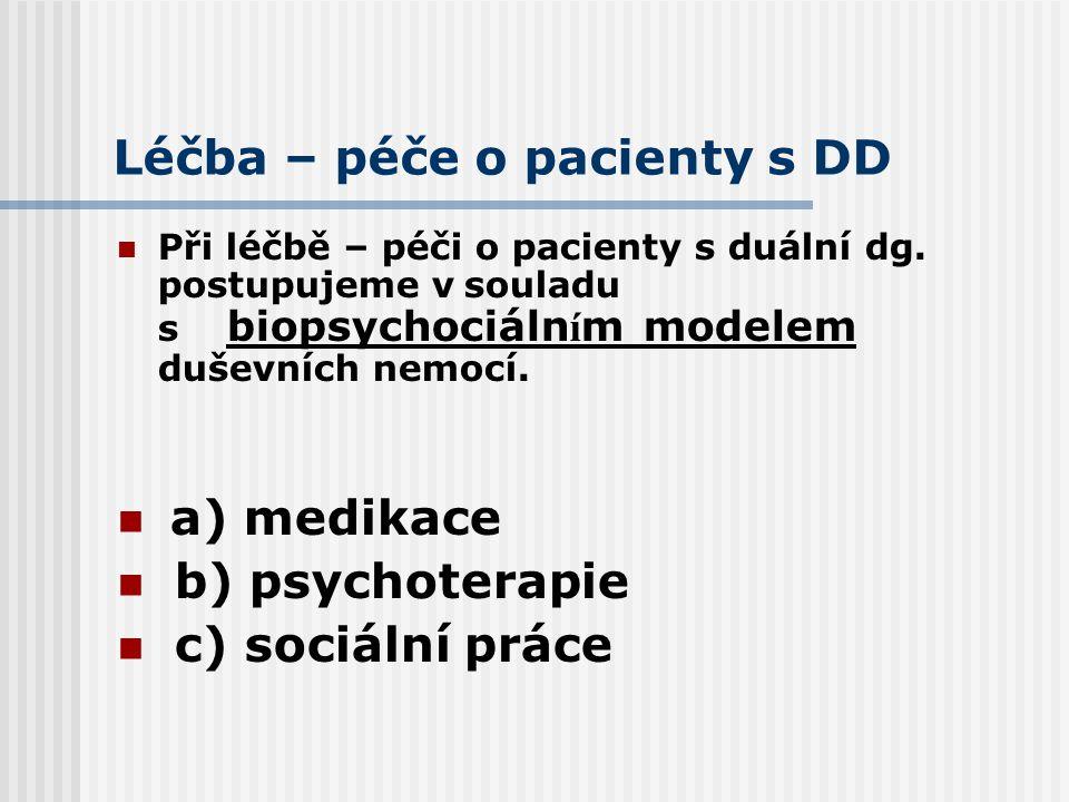 Léčba – péče o pacienty s DD Při léčbě – péči o pacienty s duální dg. postupujeme v souladu s biopsychociáln í m modelem duševních nemocí. a) medikace
