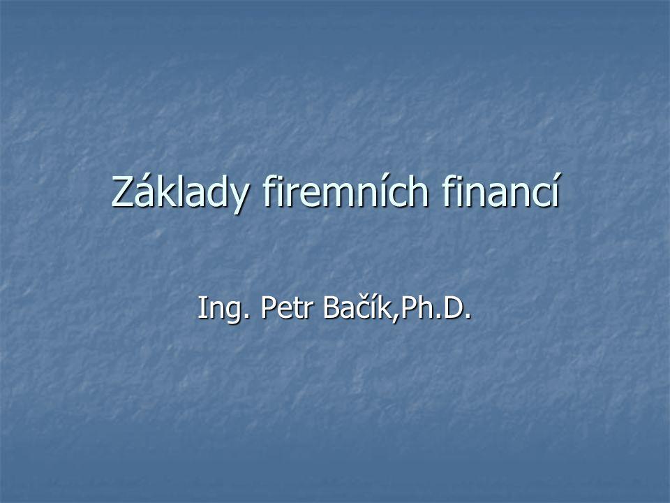 Základy firemních financí Ing. Petr Bačík,Ph.D.