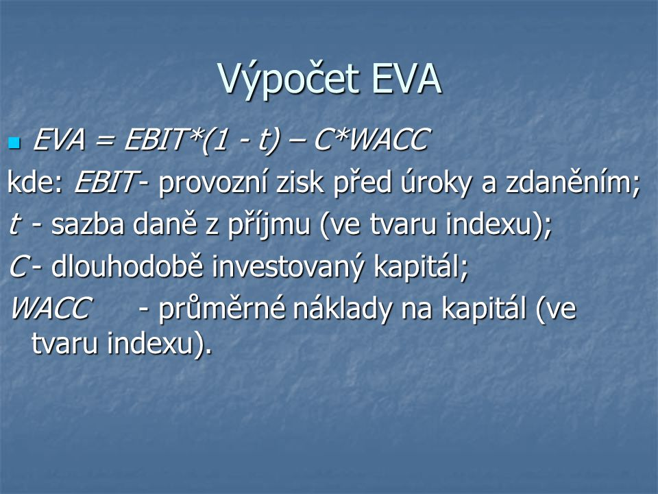 Výpočet EVA EVA = EBIT*(1 - t) – C*WACC EVA = EBIT*(1 - t) – C*WACC kde: EBIT- provozní zisk před úroky a zdaněním; t - sazba daně z příjmu (ve tvaru