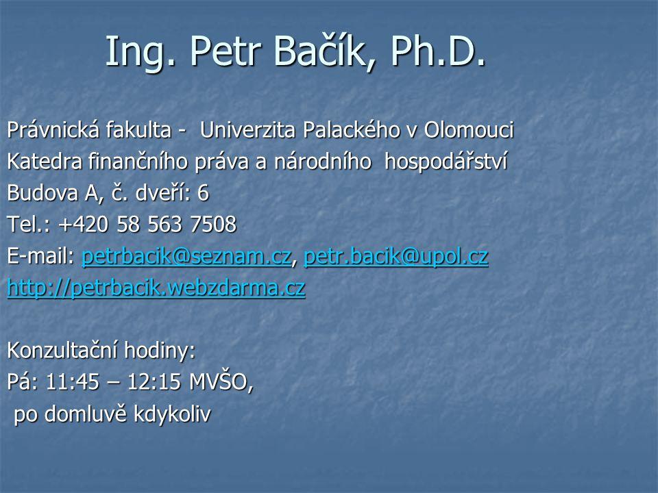 Ing. Petr Bačík, Ph.D. Právnická fakulta - Univerzita Palackého v Olomouci Katedra finančního práva a národního hospodářství Budova A, č. dveří: 6 Tel