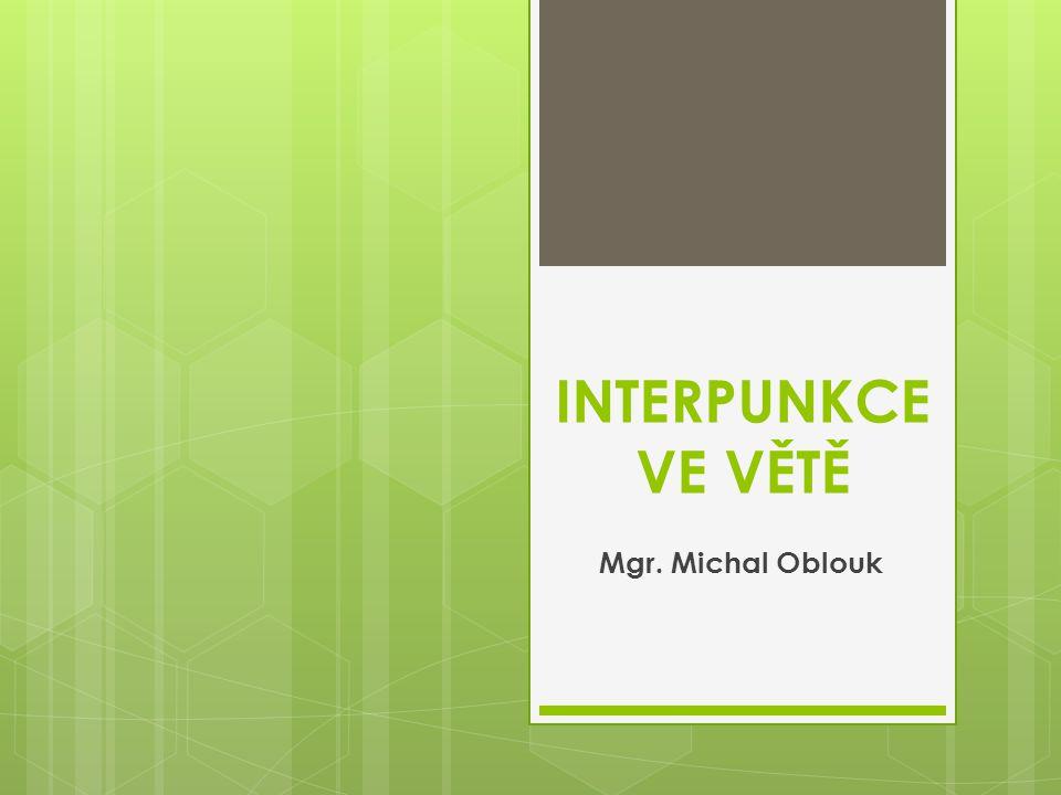 INTERPUNKCE VE VĚTĚ Mgr. Michal Oblouk