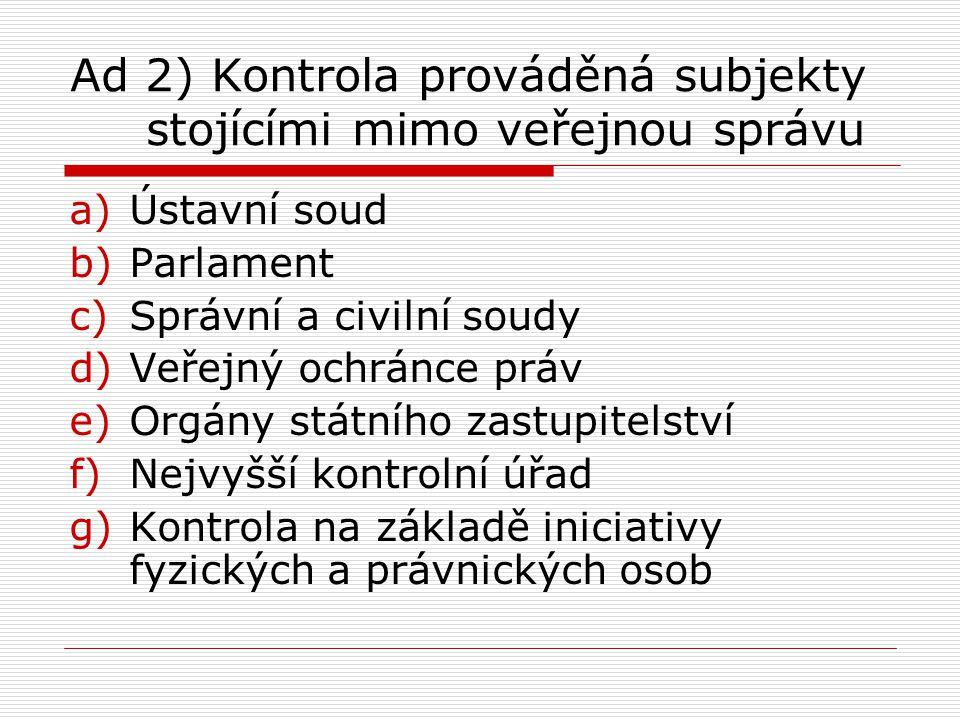 Ad 2) Kontrola prováděná subjekty stojícími mimo veřejnou správu a)Ústavní soud b)Parlament c)Správní a civilní soudy d)Veřejný ochránce práv e)Orgány