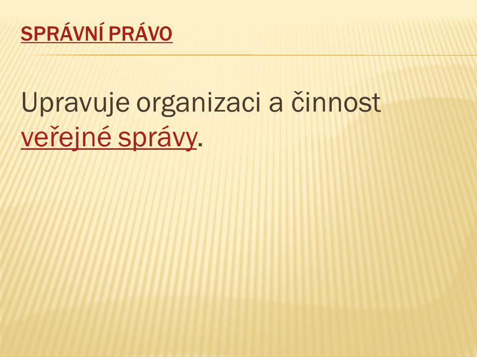 SPRÁVNÍ PRÁVO Upravuje organizaci a činnost veřejné správy. veřejné správy