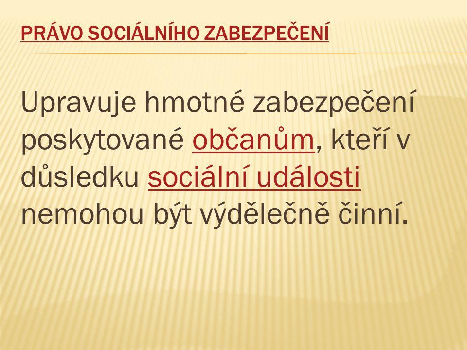 PRÁVO SOCIÁLNÍHO ZABEZPEČENÍ Upravuje hmotné zabezpečení poskytované občanům, kteří v důsledku sociální události nemohou být výdělečně činní.občanůmsociální události