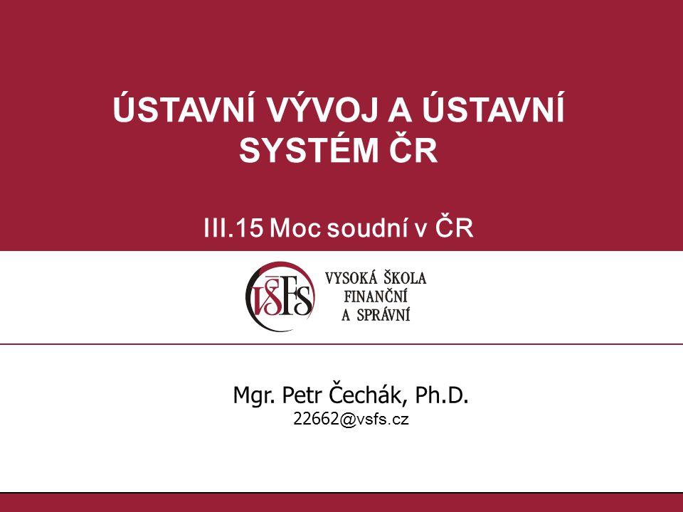 ÚSTAVNÍ VÝVOJ A ÚSTAVNÍ SYSTÉM ČR III.15 Moc soudní v ČR Mgr. Petr Čechák, Ph.D. 22662 @vsfs.cz