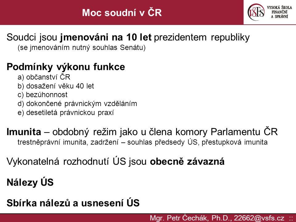 Mgr. Petr Čechák, Ph.D., 22662@vsfs.cz :: Moc soudní v ČR Soudci jsou jmenováni na 10 let prezidentem republiky (se jmenováním nutný souhlas Senátu) P