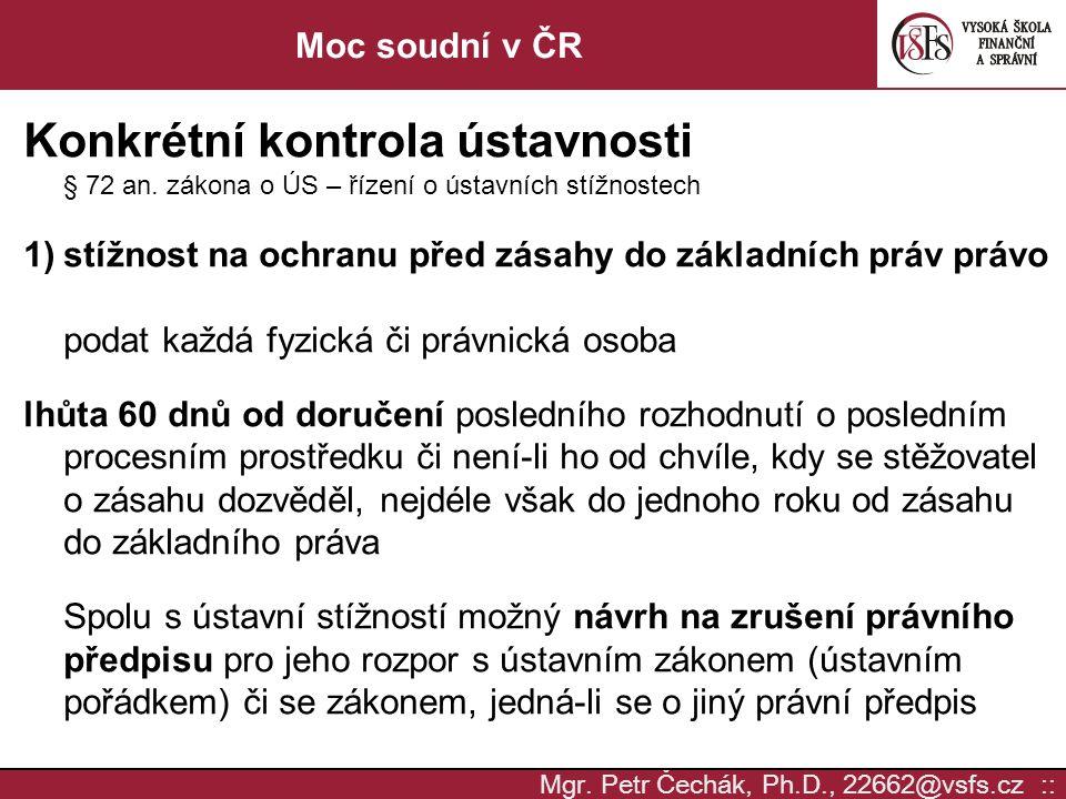 Mgr. Petr Čechák, Ph.D., 22662@vsfs.cz :: Moc soudní v ČR Konkrétní kontrola ústavnosti § 72 an. zákona o ÚS – řízení o ústavních stížnostech 1)stížno