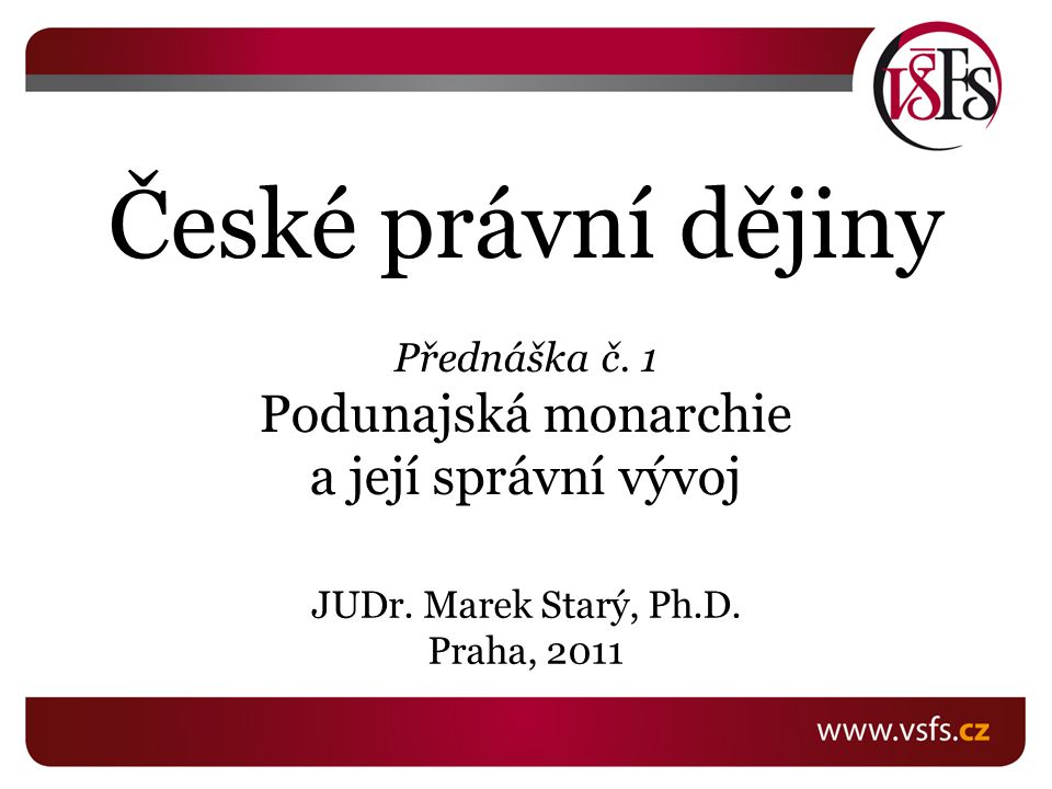 České právní dějiny Přednáška č. 1 Podunajská monarchie a její správní vývoj JUDr. Marek Starý, Ph.D. Praha, 2011