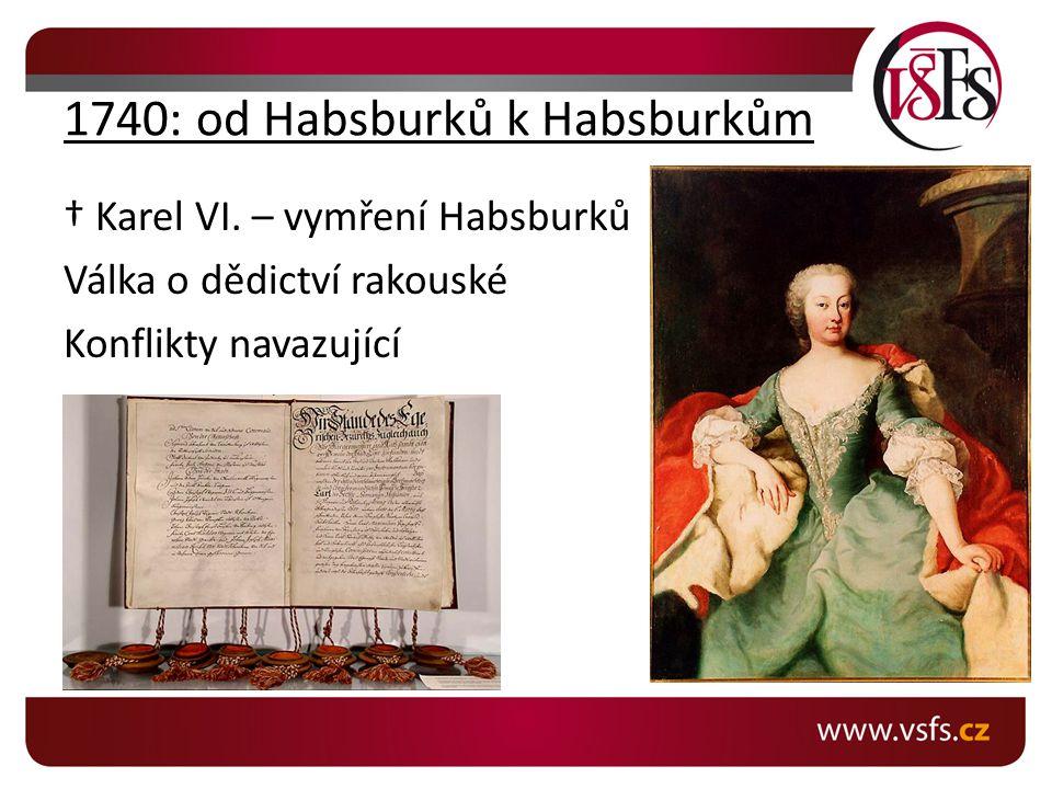 1740: od Habsburků k Habsburkům † Karel VI. – vymření Habsburků Válka o dědictví rakouské Konflikty navazující