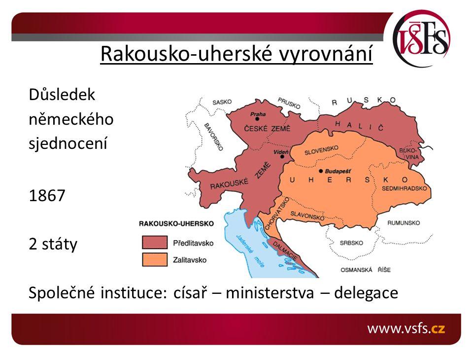Rakousko-uherské vyrovnání Důsledek německého sjednocení 1867 2 státy Společné instituce: císař – ministerstva – delegace