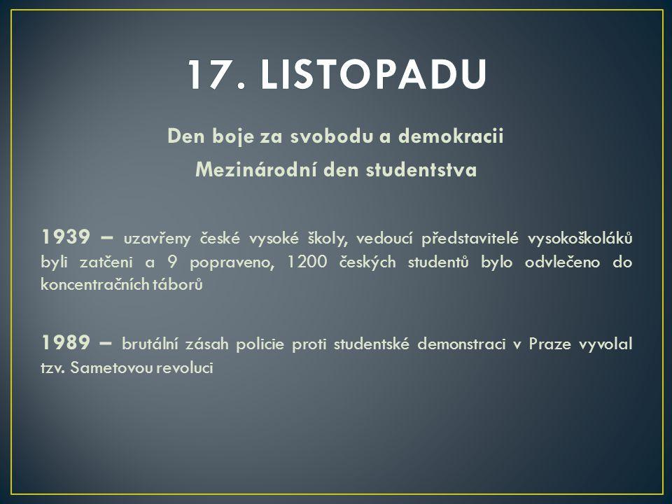 Den boje za svobodu a demokracii Mezinárodní den studentstva 1939 – uzavřeny české vysoké školy, vedoucí představitelé vysokoškoláků byli zatčeni a 9 popraveno, 1200 českých studentů bylo odvlečeno do koncentračních táborů 1989 – brutální zásah policie proti studentské demonstraci v Praze vyvolal tzv.