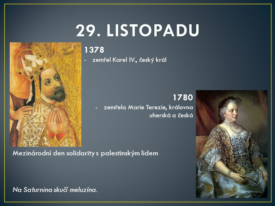 1378 -zemřel Karel IV., český král 1780 -zemřela Marie Terezie, královna uherská a česká Mezinárodní den solidarity s palestinským lidem Na Saturnina skučí meluzína.