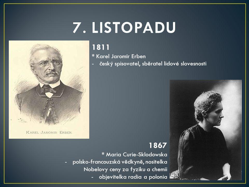 1811 * Karel Jaromír Erben -český spisovatel, sběratel lidové slovesnosti 1867 * Maria Curie-Sklodowska -polsko-francouzská vědkyně, nositelka Nobelovy ceny za fyziku a chemii -objevitelka radia a polonia