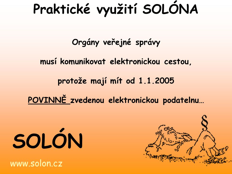 www.solon.cz SOLÓN Solón obsahuje základní dokumenty týkající se této problematiky… - praktické návody jak si zřídit elektronický podpis - právní předpisy určující povinnost orgánů veřejné správy vést e-podatelnu Praktické využití SOLÓNA