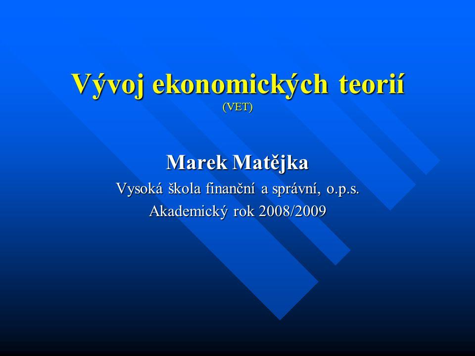 Vývoj ekonomických teorií (VET) Marek Matějka Vysoká škola finanční a správní, o.p.s. Akademický rok 2008/2009