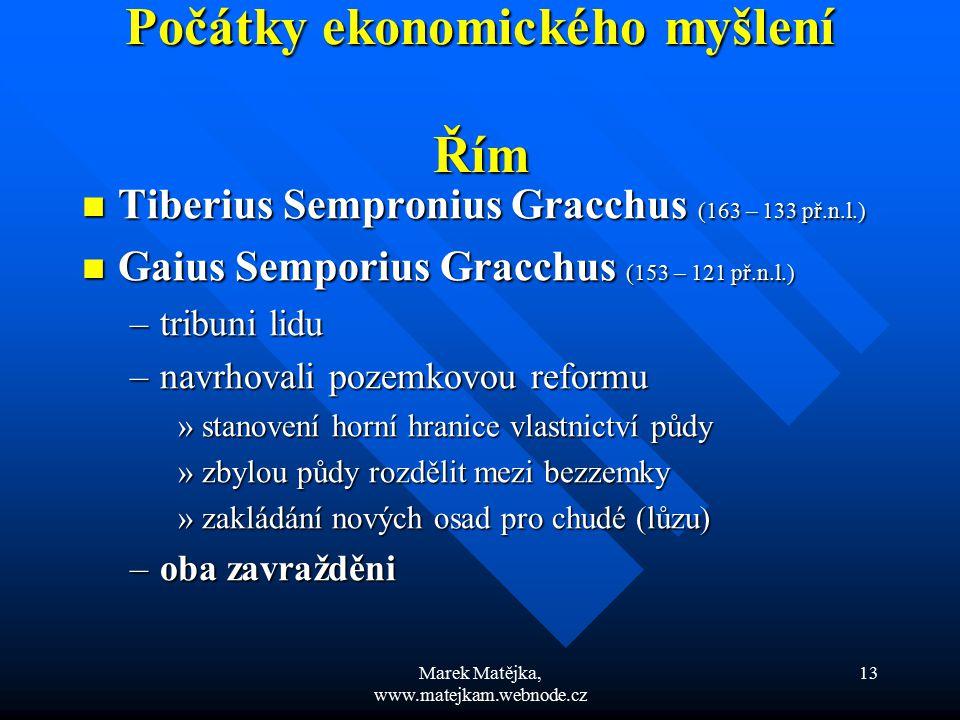 Marek Matějka, www.matejkam.webnode.cz 13 Počátky ekonomického myšlení Řím Tiberius Sempronius Gracchus (163 – 133 př.n.l.) Tiberius Sempronius Gracch