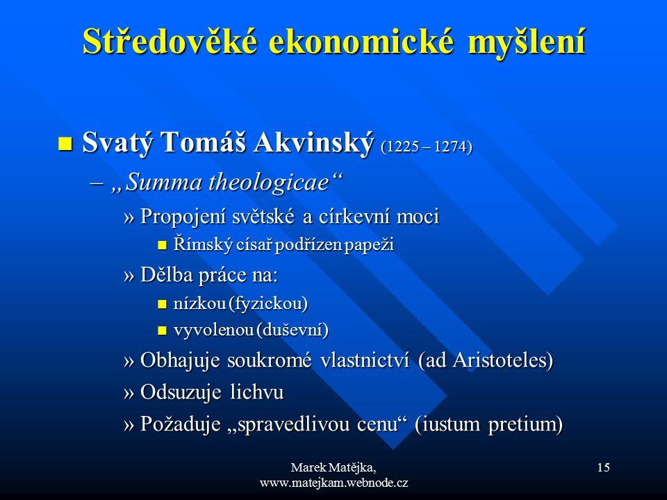 Marek Matějka, www.matejkam.webnode.cz 15 Středověké ekonomické myšlení Středověké ekonomické myšlení Svatý Tomáš Akvinský (1225 – 1274) Svatý Tomáš A