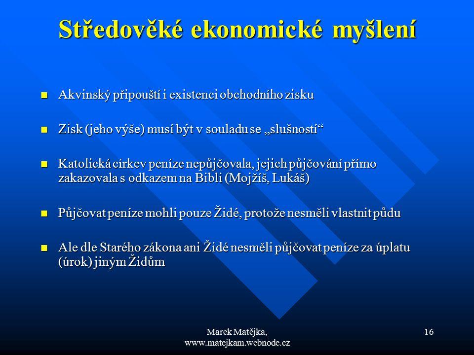 Marek Matějka, www.matejkam.webnode.cz 16 Středověké ekonomické myšlení Středověké ekonomické myšlení Akvinský připouští i existenci obchodního zisku