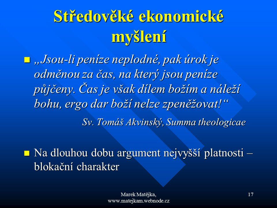 """Marek Matějka, www.matejkam.webnode.cz 17 Středověké ekonomické myšlení """"Jsou-li peníze neplodné, pak úrok je odměnou za čas, na který jsou peníze půj"""
