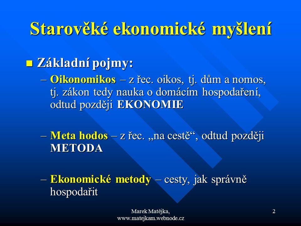 Marek Matějka, www.matejkam.webnode.cz 2 Starověké ekonomické myšlení Základní pojmy: Základní pojmy: –Oikonomikos – z řec. oikos, tj. dům a nomos, tj