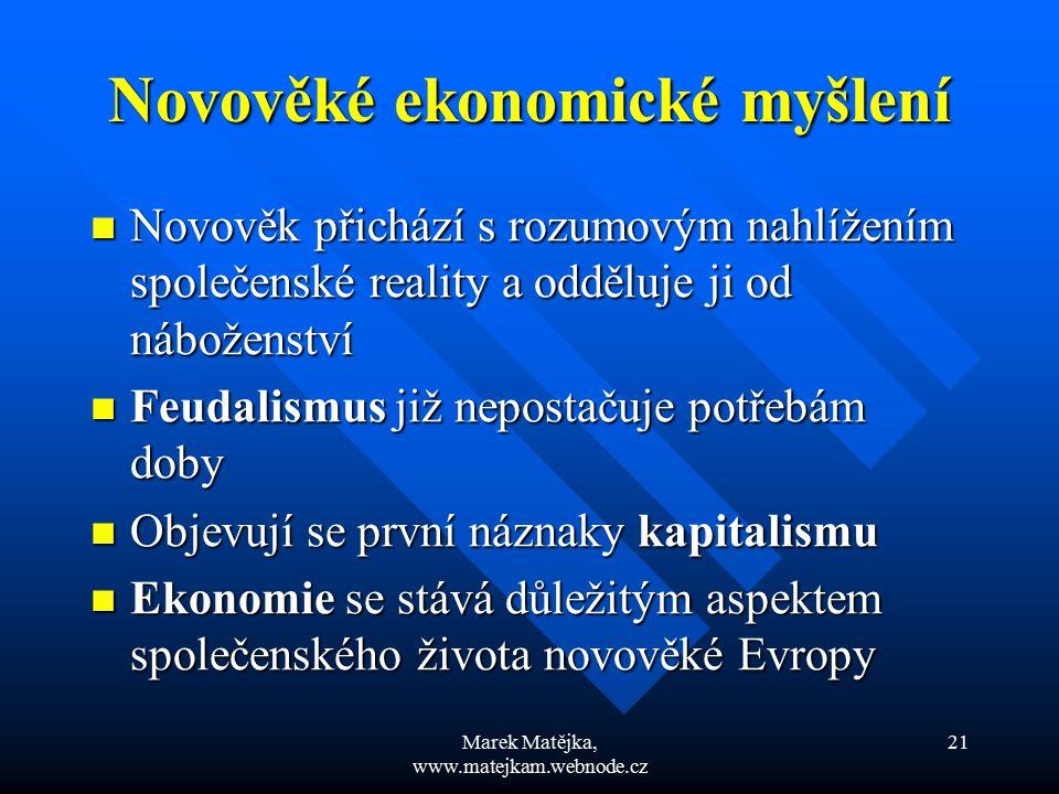 Marek Matějka, www.matejkam.webnode.cz 21 Novověké ekonomické myšlení Novověk přichází s rozumovým nahlížením společenské reality a odděluje ji od náb