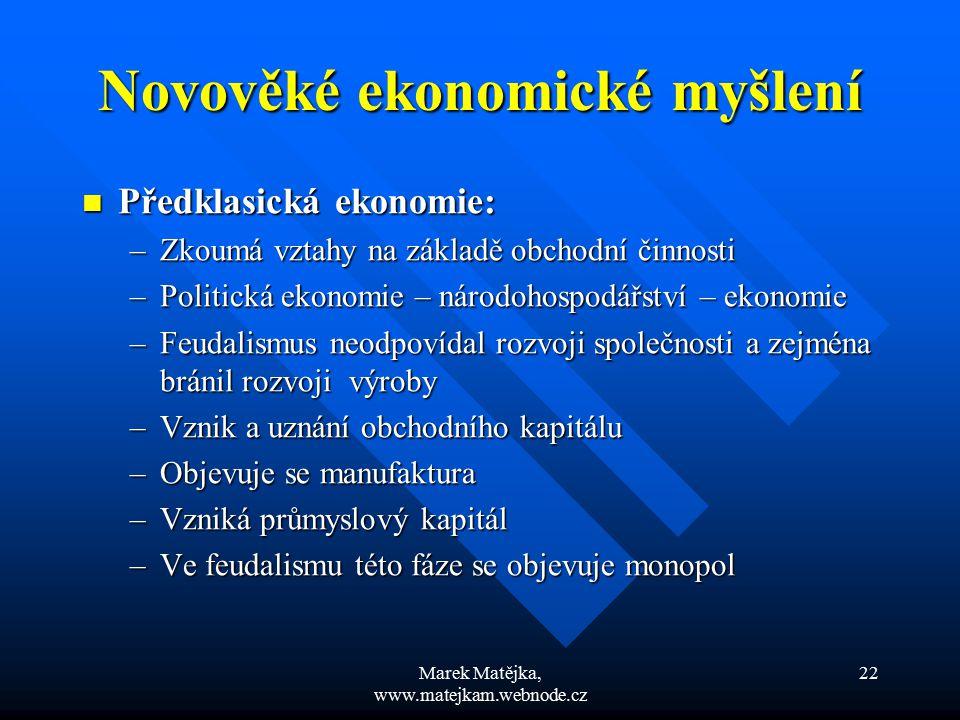 Marek Matějka, www.matejkam.webnode.cz 22 Novověké ekonomické myšlení Předklasická ekonomie: Předklasická ekonomie: –Zkoumá vztahy na základě obchodní