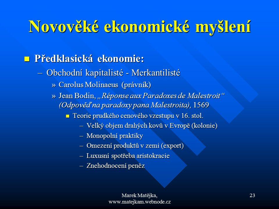 Marek Matějka, www.matejkam.webnode.cz 23 Novověké ekonomické myšlení Předklasická ekonomie: Předklasická ekonomie: –Obchodní kapitalisté - Merkantili