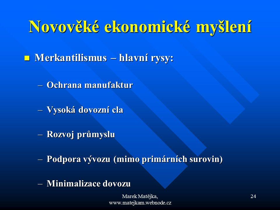 Marek Matějka, www.matejkam.webnode.cz 24 Novověké ekonomické myšlení Merkantilismus – hlavní rysy: Merkantilismus – hlavní rysy: –Ochrana manufaktur