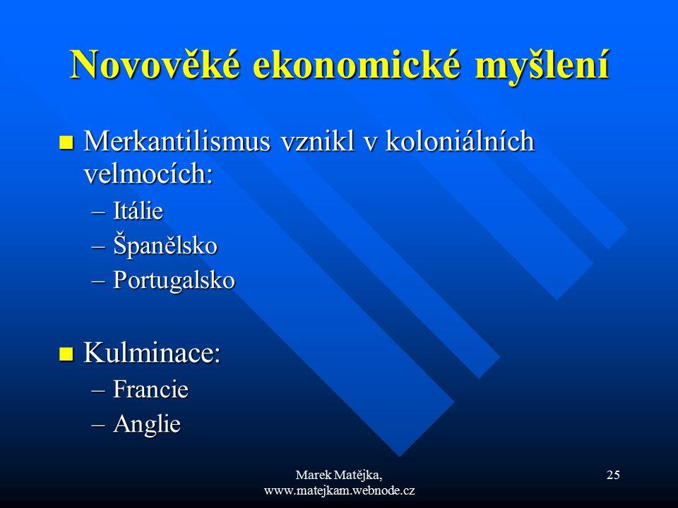 Marek Matějka, www.matejkam.webnode.cz 25 Novověké ekonomické myšlení Merkantilismus vznikl v koloniálních velmocích: Merkantilismus vznikl v koloniál