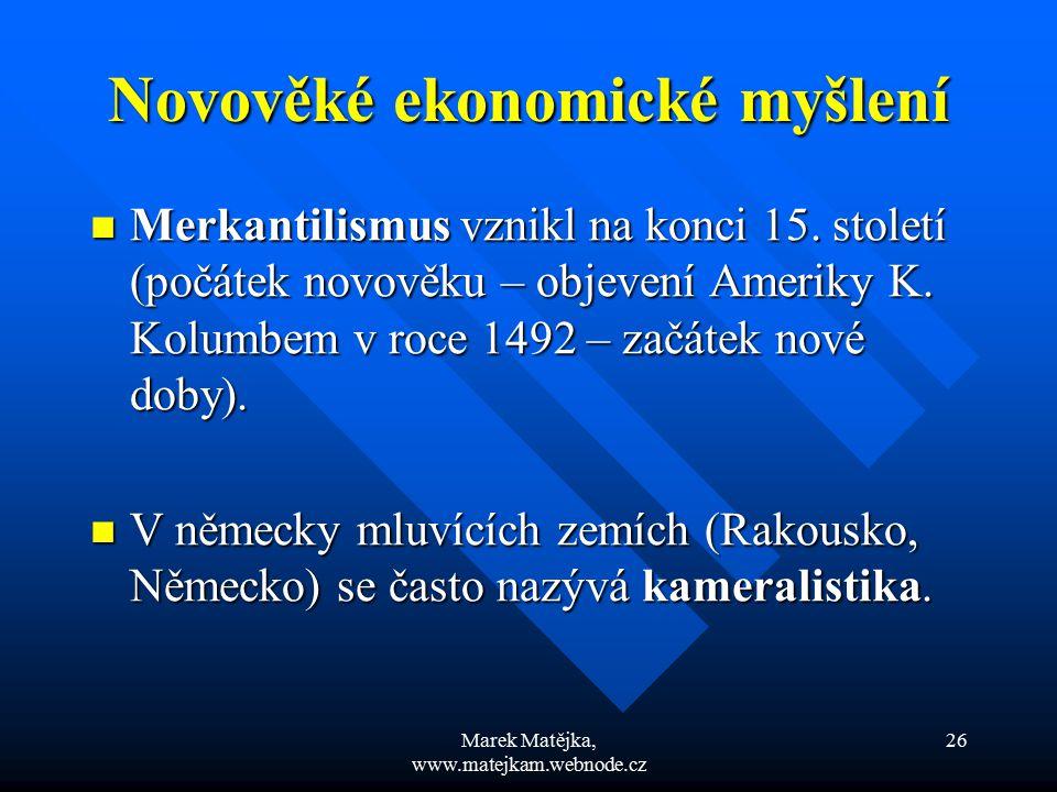 Marek Matějka, www.matejkam.webnode.cz 26 Novověké ekonomické myšlení Merkantilismus vznikl na konci 15. století (počátek novověku – objevení Ameriky