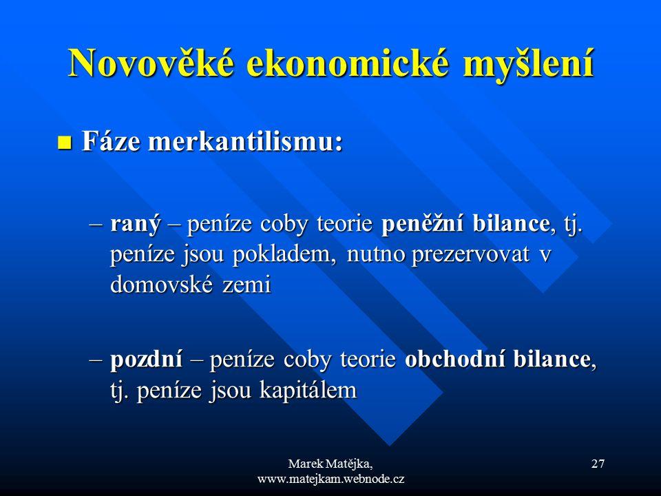 Marek Matějka, www.matejkam.webnode.cz 27 Novověké ekonomické myšlení Fáze merkantilismu: Fáze merkantilismu: –raný – peníze coby teorie peněžní bilan