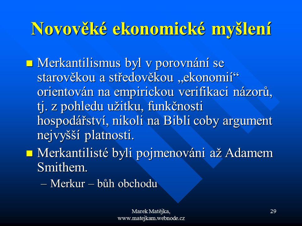 """Marek Matějka, www.matejkam.webnode.cz 29 Novověké ekonomické myšlení Merkantilismus byl v porovnání se starověkou a středověkou """"ekonomií"""" orientován"""