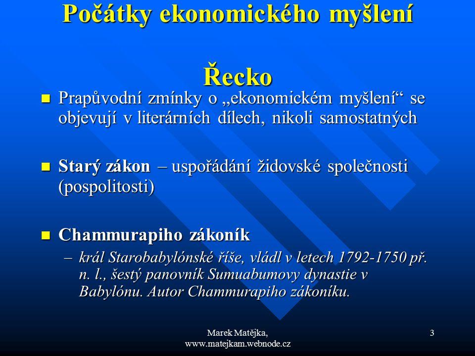 Marek Matějka, www.matejkam.webnode.cz 14 Středověké ekonomické myšlení Středověké ekonomické myšlení Rané křesťanství – všeobecná rovnost a chudoba Rané křesťanství – všeobecná rovnost a chudoba Svatý Augustin (340 – 430) Svatý Augustin (340 – 430) –Fyzická práce – ctnost –Vyhýbání se fyzické práci – lenost (smrtelný hřích) –Akcentuje zemědělskou činnost –Obchod není důstojným člověka