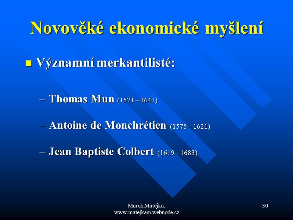 Marek Matějka, www.matejkam.webnode.cz 30 Novověké ekonomické myšlení Významní merkantilisté: Významní merkantilisté: –Thomas Mun (1571 – 1641) –Antoi