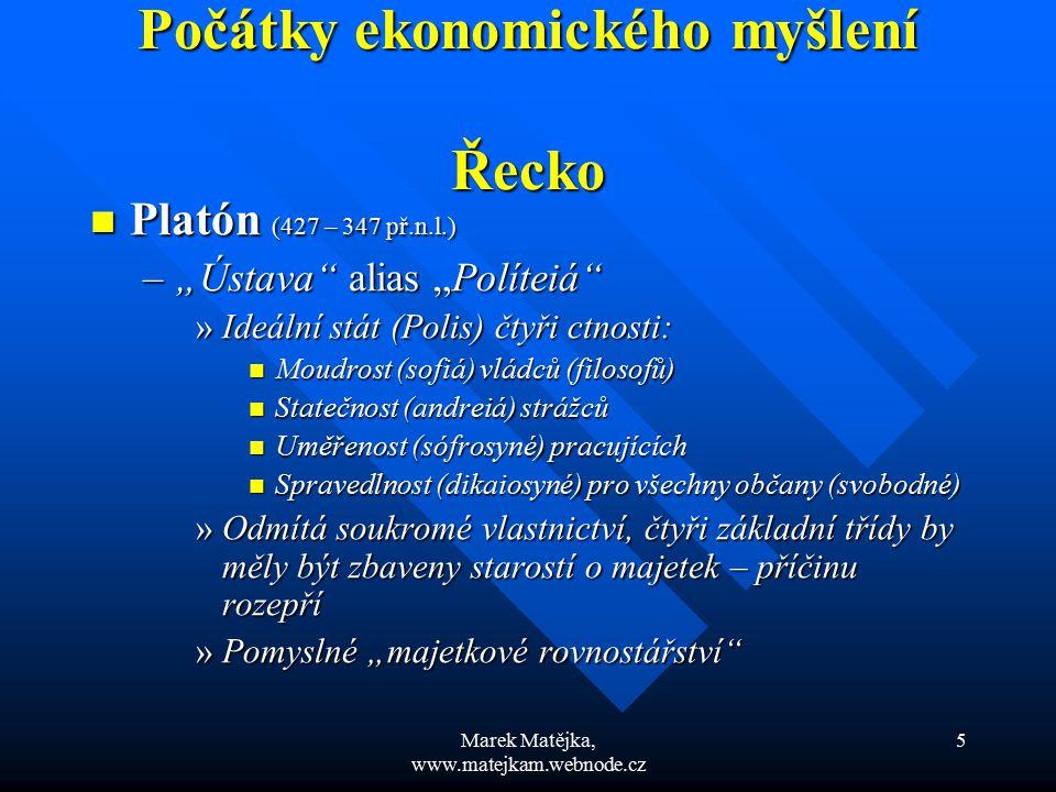 """Marek Matějka, www.matejkam.webnode.cz 16 Středověké ekonomické myšlení Středověké ekonomické myšlení Akvinský připouští i existenci obchodního zisku Akvinský připouští i existenci obchodního zisku Zisk (jeho výše) musí být v souladu se """"slušností Zisk (jeho výše) musí být v souladu se """"slušností Katolická církev peníze nepůjčovala, jejich půjčování přímo zakazovala s odkazem na Bibli (Mojžíš, Lukáš) Katolická církev peníze nepůjčovala, jejich půjčování přímo zakazovala s odkazem na Bibli (Mojžíš, Lukáš) Půjčovat peníze mohli pouze Židé, protože nesměli vlastnit půdu Půjčovat peníze mohli pouze Židé, protože nesměli vlastnit půdu Ale dle Starého zákona ani Židé nesměli půjčovat peníze za úplatu (úrok) jiným Židům Ale dle Starého zákona ani Židé nesměli půjčovat peníze za úplatu (úrok) jiným Židům"""
