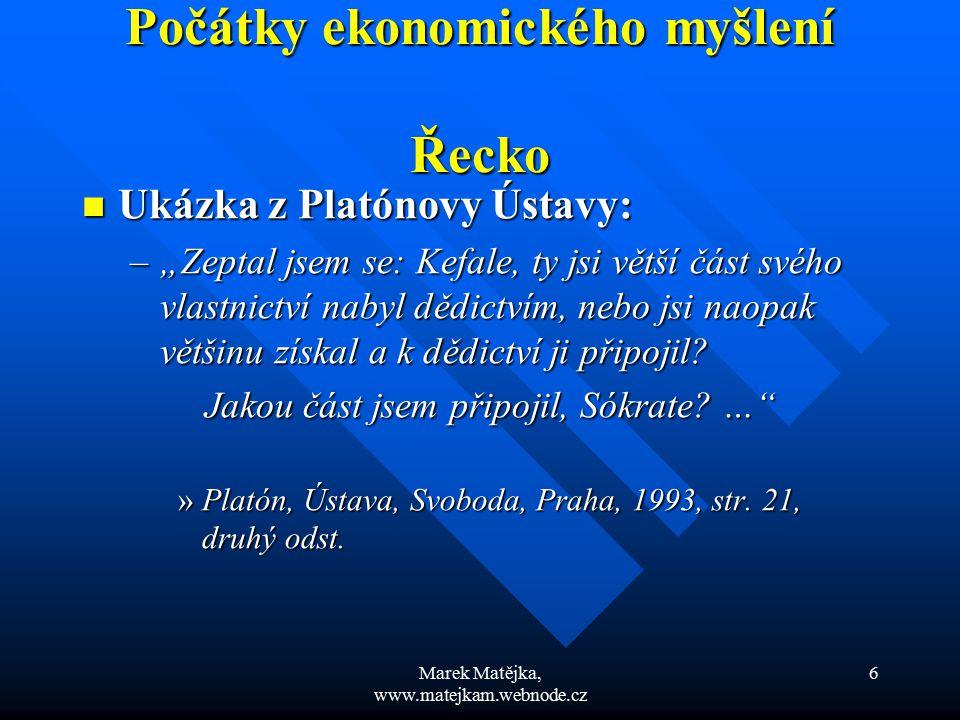 """Marek Matějka, www.matejkam.webnode.cz 6 Počátky ekonomického myšlení Řecko Ukázka z Platónovy Ústavy: Ukázka z Platónovy Ústavy: –""""Zeptal jsem se: Ke"""