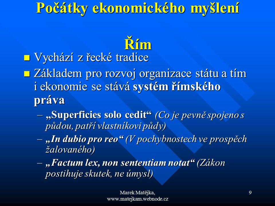"""Marek Matějka, www.matejkam.webnode.cz 20 Středověké a raně novověké ekonomické myšlení """"Ten, kdo si půdu přivlastňuje svojí prací, společné vlastnictví nezmenšuje, ale naopak ho zvětšuje. """"Ten, kdo si půdu přivlastňuje svojí prací, společné vlastnictví nezmenšuje, ale naopak ho zvětšuje. """"Soukromé vlastnictví není v rozporu s přirozeností, ale je k přirozenému právu přidáno lidskou racionalitou. """"Soukromé vlastnictví není v rozporu s přirozeností, ale je k přirozenému právu přidáno lidskou racionalitou. John Locke John Locke (1632 – 1704) (1632 – 1704)"""
