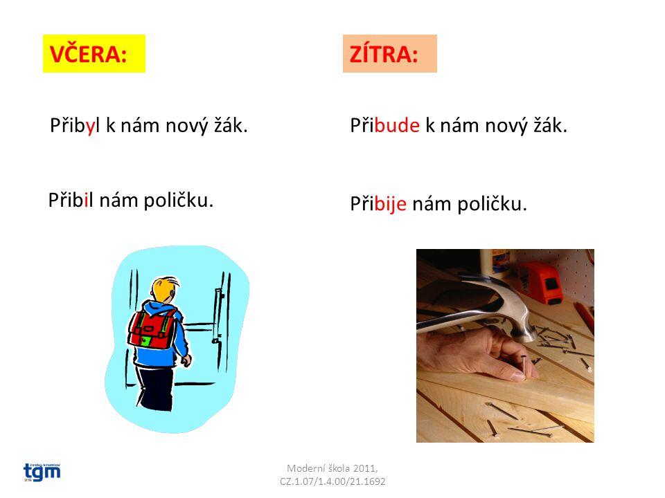 Moderní škola 2011, CZ.1.07/1.4.00/21.1692 VČERA:ZÍTRA: Přibyl k nám nový žák.Přibude k nám nový žák. Přibil nám poličku. Přibije nám poličku.