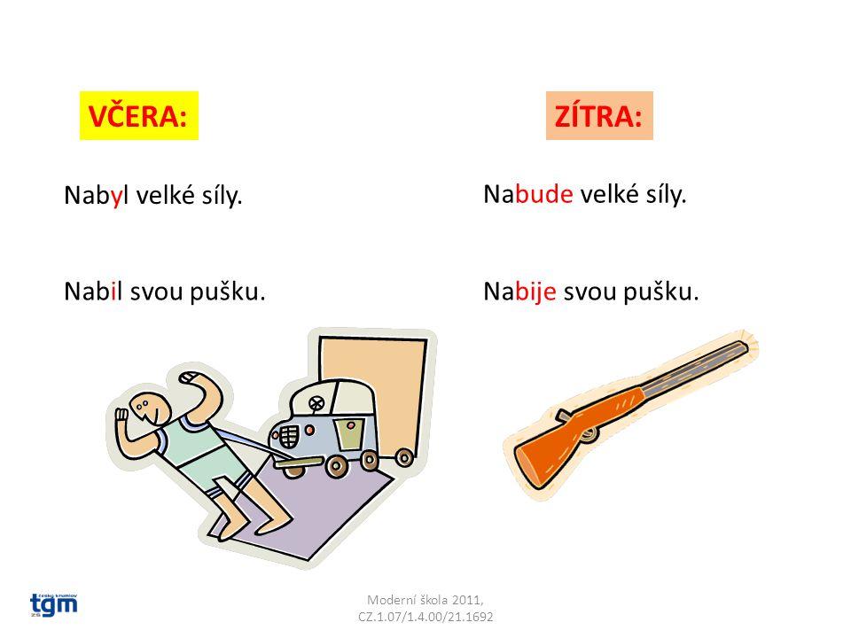 Moderní škola 2011, CZ.1.07/1.4.00/21.1692 VČERA:ZÍTRA: Nabyl velké síly. Nabude velké síly. Nabil svou pušku.Nabije svou pušku.
