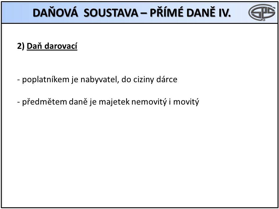 2) Daň darovací - poplatníkem je nabyvatel, do ciziny dárce - předmětem daně je majetek nemovitý i movitý DAŇOVÁ SOUSTAVA – PŘÍMÉ DANĚ IV.